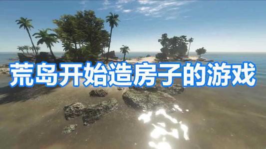 荒岛开始造房子的游戏
